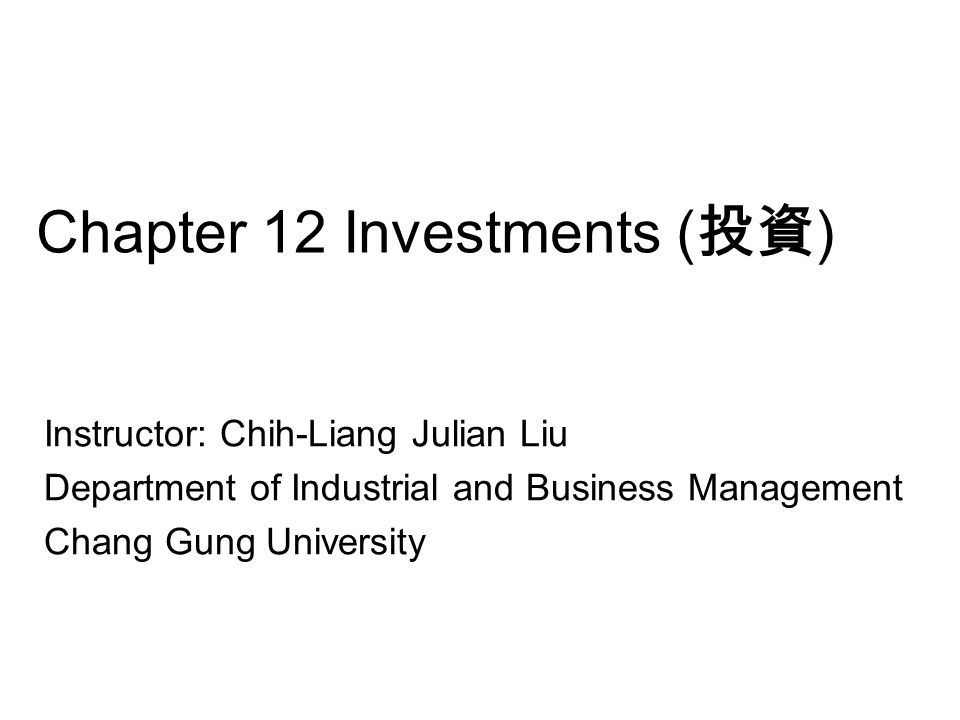 Chapter 12 Investments ( 投資 ) Instructor: Chih-Liang Julian Liu Department of Industrial and Business Management Chang Gung University