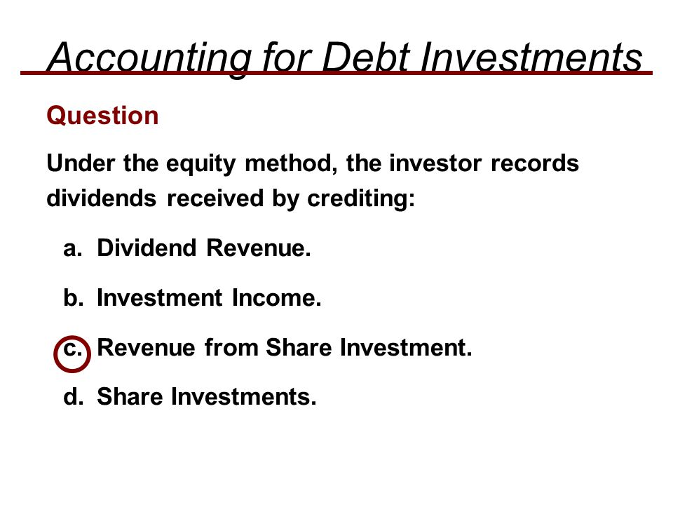 Under the equity method, the investor records dividends received by crediting: a.Dividend Revenue.