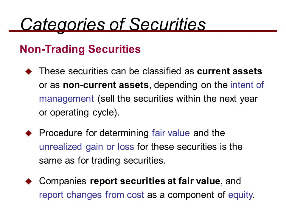  These securities can be classified as current assets or as non-current assets, depending on the intent of management (sell the securities within the next year or operating cycle).