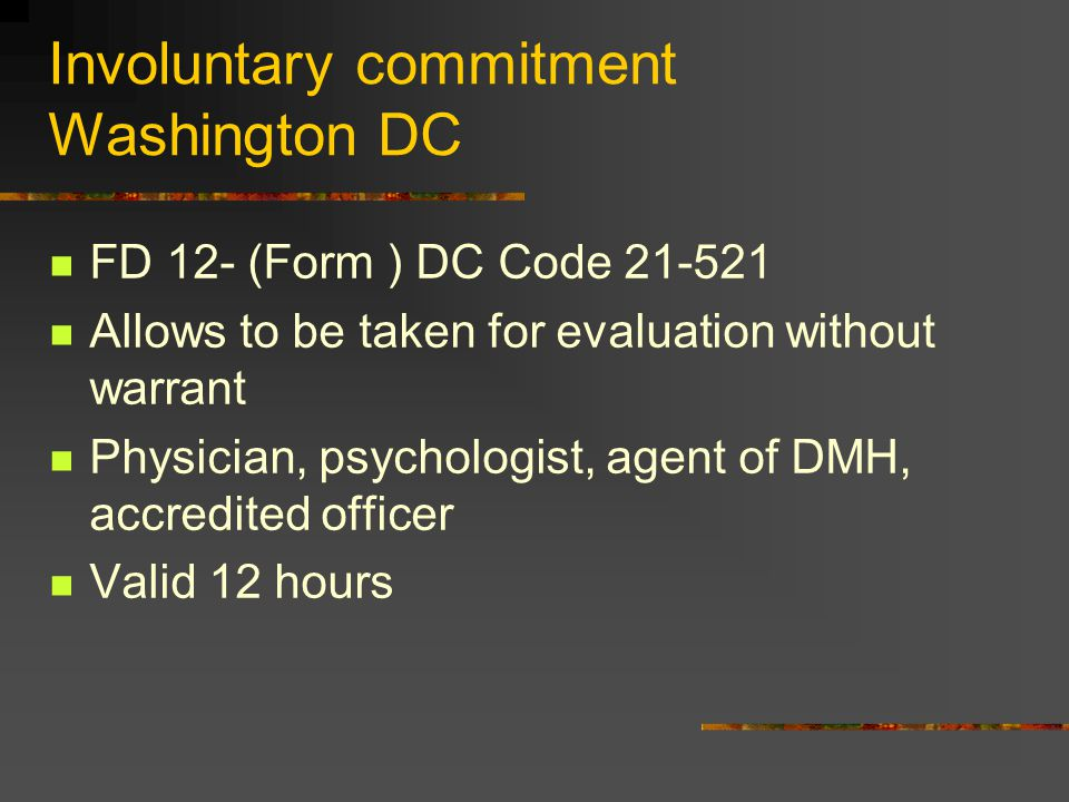 Involuntary commitment Washington DC FD 12- (Form ) DC Code 21-521 Allows to be taken for evaluation without warrant Physician, psychologist, agent of DMH, accredited officer Valid 12 hours
