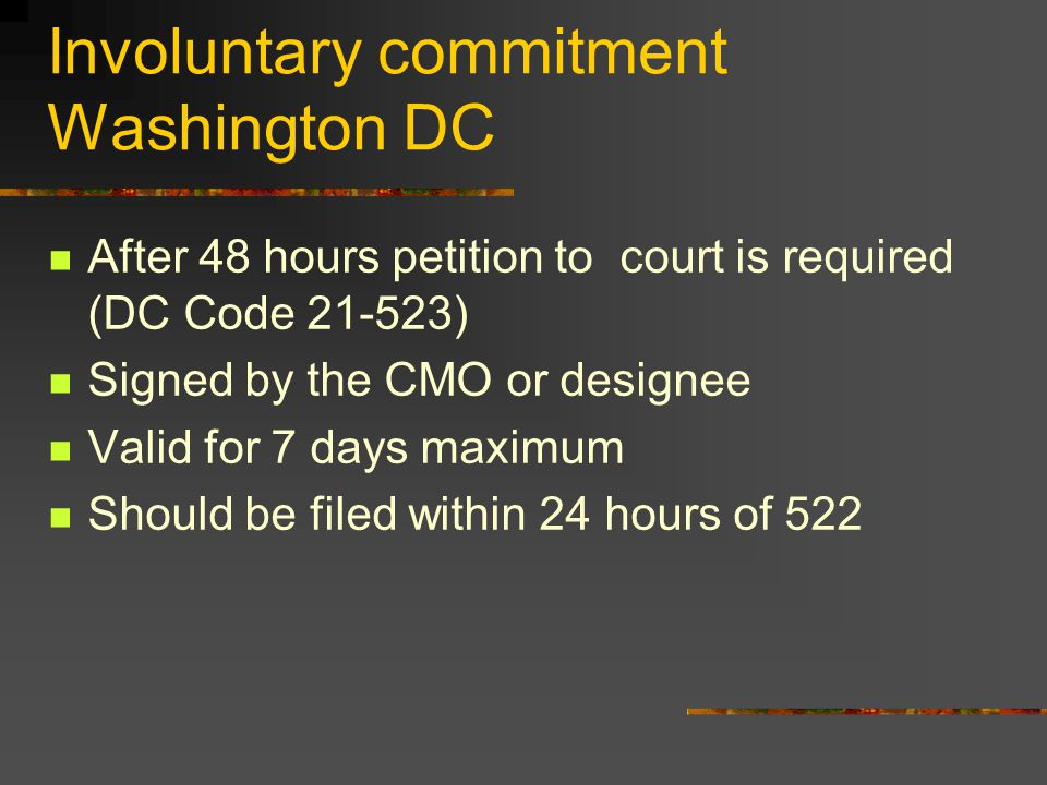 Involuntary commitment Washington DC After 48 hours petition to court is required (DC Code 21-523) Signed by the CMO or designee Valid for 7 days maximum Should be filed within 24 hours of 522