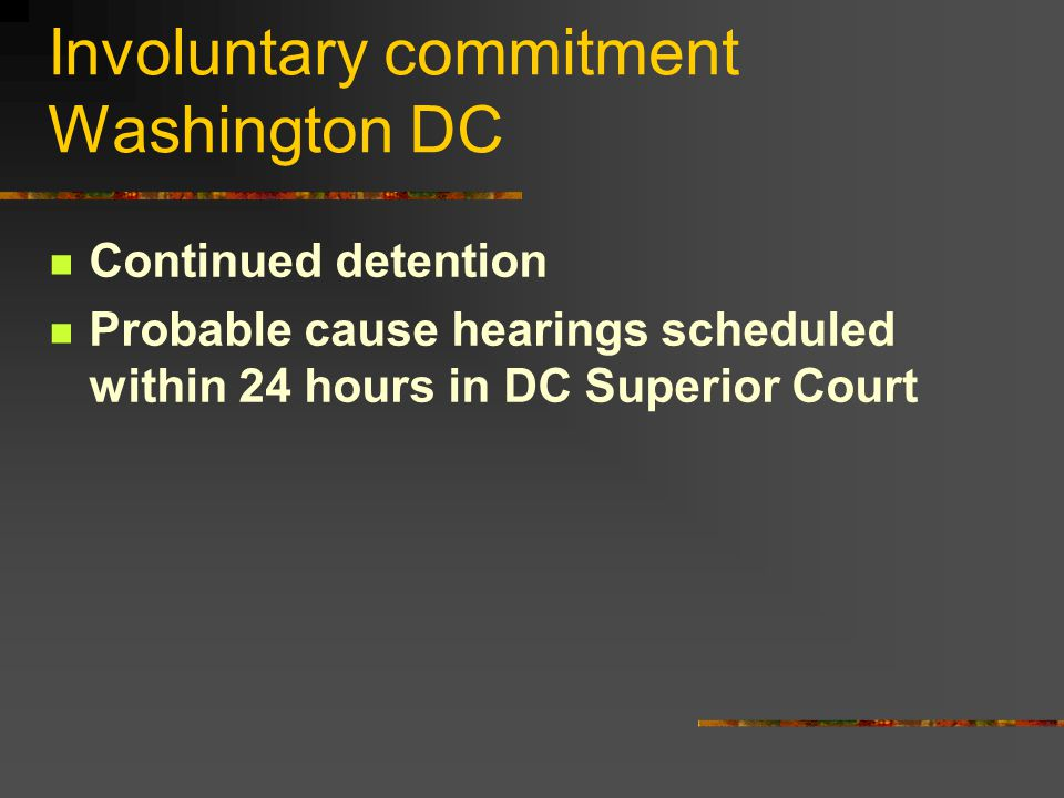 Involuntary commitment Washington DC Continued detention Probable cause hearings scheduled within 24 hours in DC Superior Court