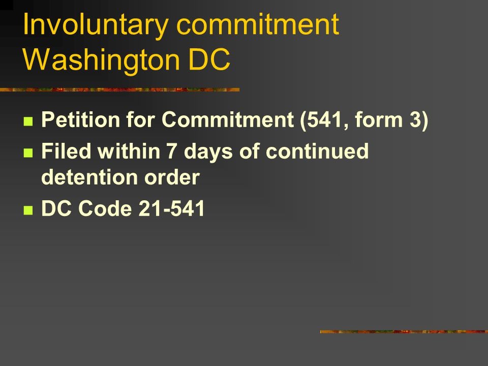 Involuntary commitment Washington DC Petition for Commitment (541, form 3) Filed within 7 days of continued detention order DC Code 21-541