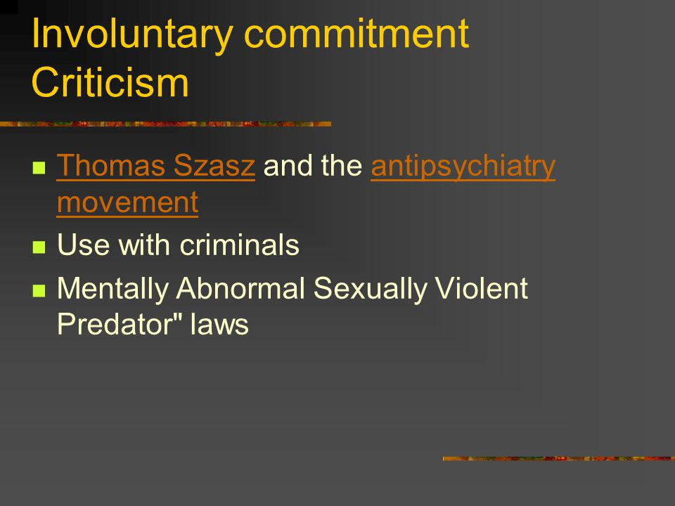 Involuntary commitment Criticism Thomas Szasz and the antipsychiatry movement Thomas Szaszantipsychiatry movement Use with criminals Mentally Abnormal Sexually Violent Predator laws