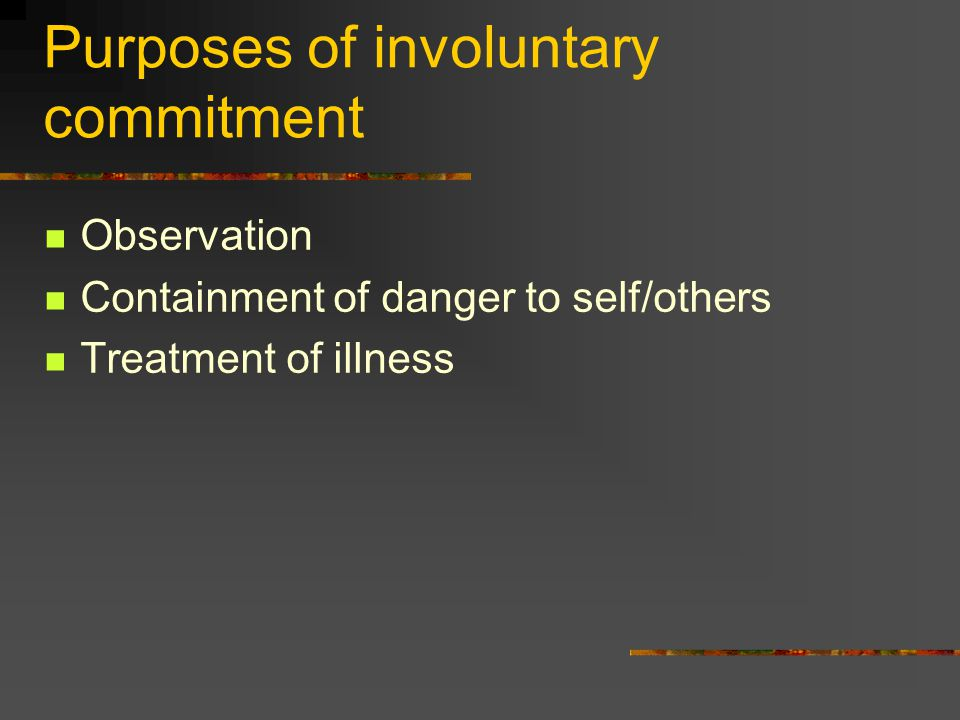 Purposes of involuntary commitment Observation Containment of danger to self/others Treatment of illness