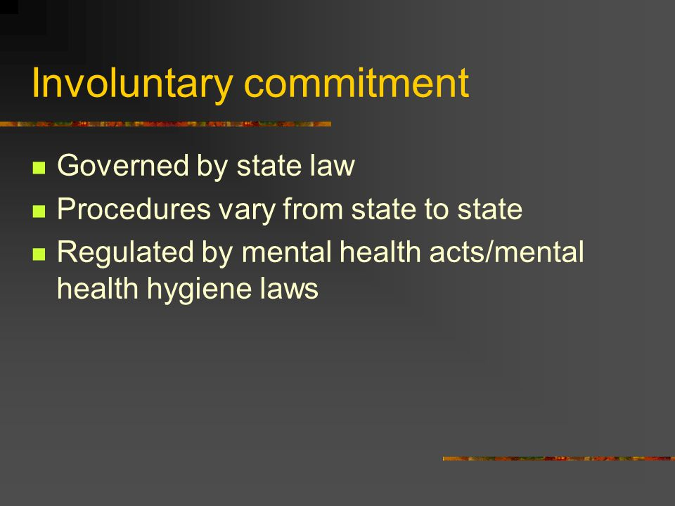 Involuntary commitment Governed by state law Procedures vary from state to state Regulated by mental health acts/mental health hygiene laws
