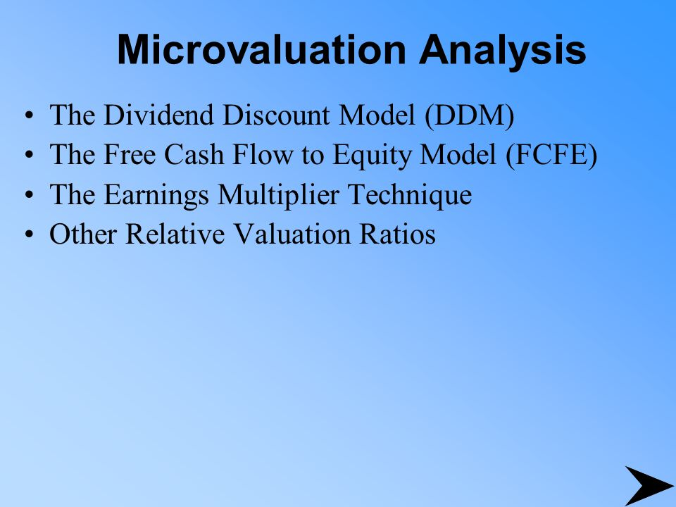 Microvaluation Analysis The Dividend Discount Model (DDM) The Free Cash Flow to Equity Model (FCFE) The Earnings Multiplier Technique Other Relative V
