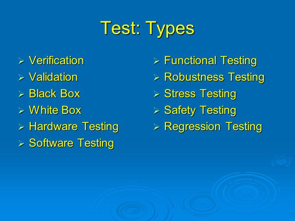 Test: Types  Verification  Validation  Black Box  White Box  Hardware Testing  Software Testing  Functional Testing  Robustness Testing  Stre