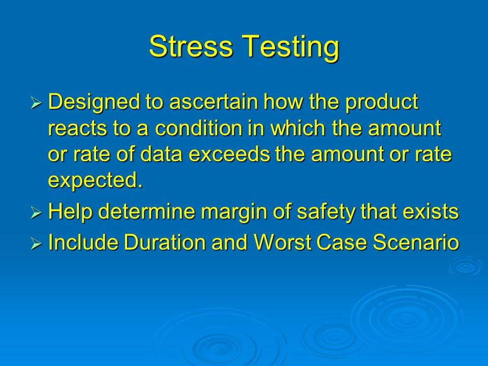 Stress Testing  Designed to ascertain how the product reacts to a condition in which the amount or rate of data exceeds the amount or rate expected.