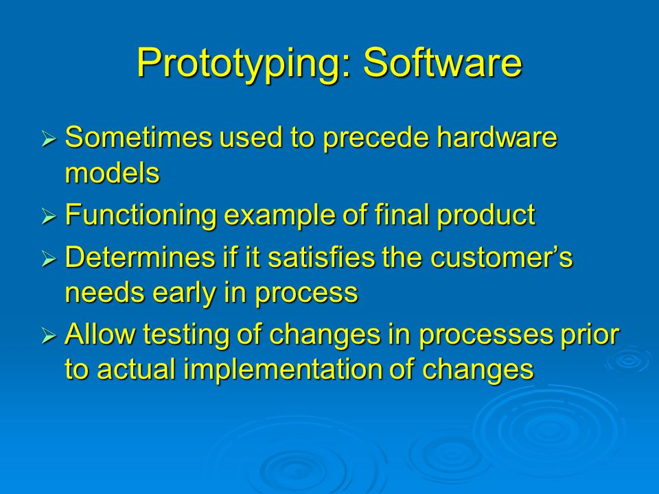 Prototyping: Software  Sometimes used to precede hardware models  Functioning example of final product  Determines if it satisfies the customer's needs early in process  Allow testing of changes in processes prior to actual implementation of changes