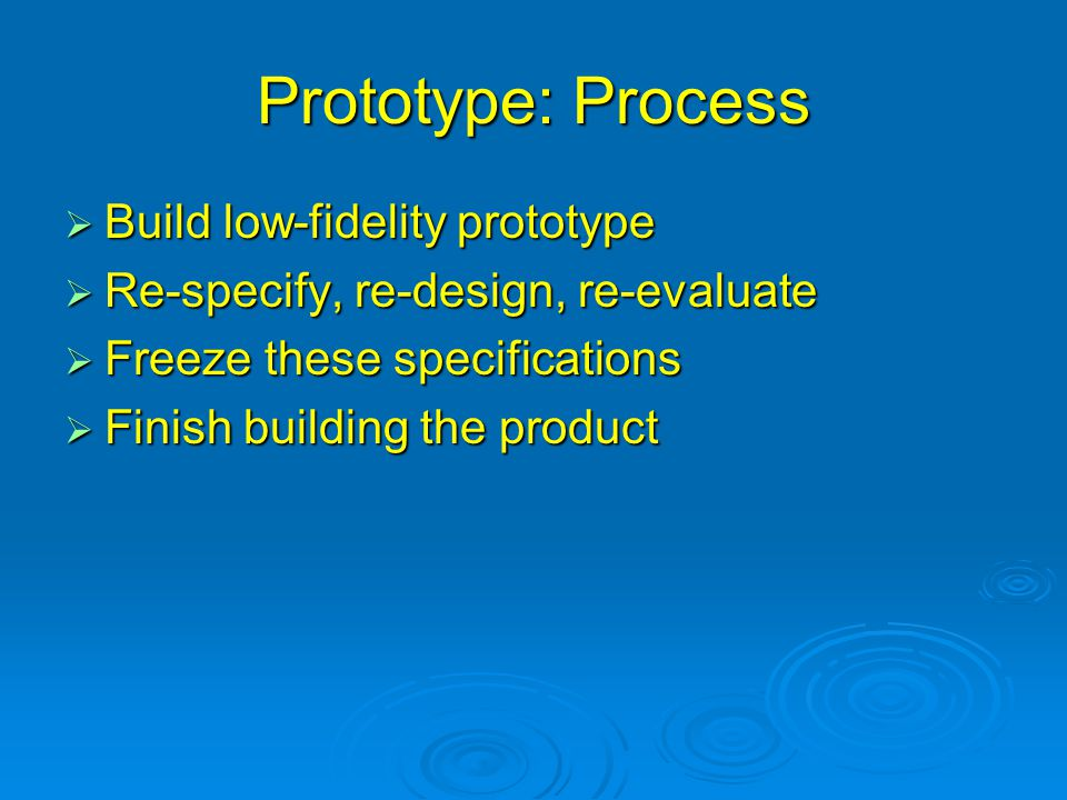 Prototype: Process  Build low-fidelity prototype  Re-specify, re-design, re-evaluate  Freeze these specifications  Finish building the product