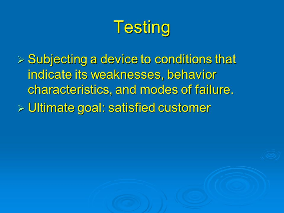 Testing: 3 Basic Reasons  Basic Information Includes vendor evaluation, vendor comparison, and component limitability Includes vendor evaluation, vendor comparison, and component limitability  Verification Process of evaluating the products of a given phase to correctness and consistency with respect to the products and standards provided as input to that phase Process of evaluating the products of a given phase to correctness and consistency with respect to the products and standards provided as input to that phase  Validation Process of evaluating a product to ensure compliance with specified and implied requirements Process of evaluating a product to ensure compliance with specified and implied requirements