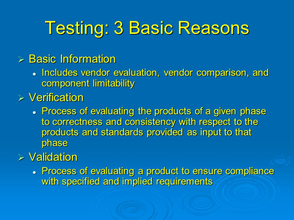 Testing: 3 Basic Reasons  Basic Information Includes vendor evaluation, vendor comparison, and component limitability Includes vendor evaluation, vendor comparison, and component limitability  Verification Process of evaluating the products of a given phase to correctness and consistency with respect to the products and standards provided as input to that phase Process of evaluating the products of a given phase to correctness and consistency with respect to the products and standards provided as input to that phase  Validation Process of evaluating a product to ensure compliance with specified and implied requirements Process of evaluating a product to ensure compliance with specified and implied requirements