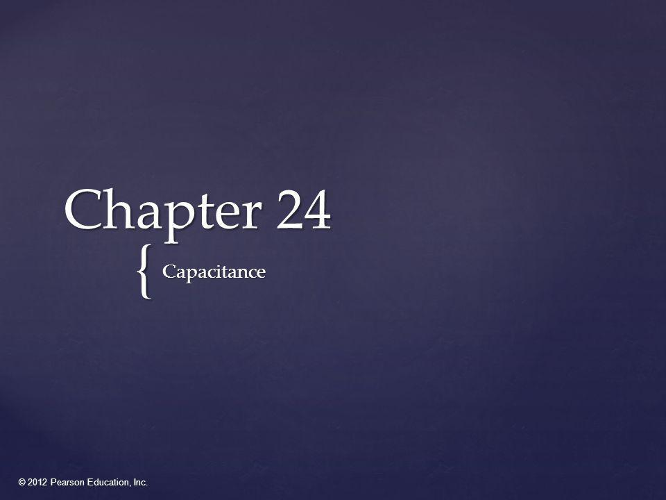 © 2012 Pearson Education, Inc. { Chapter 24 Capacitance