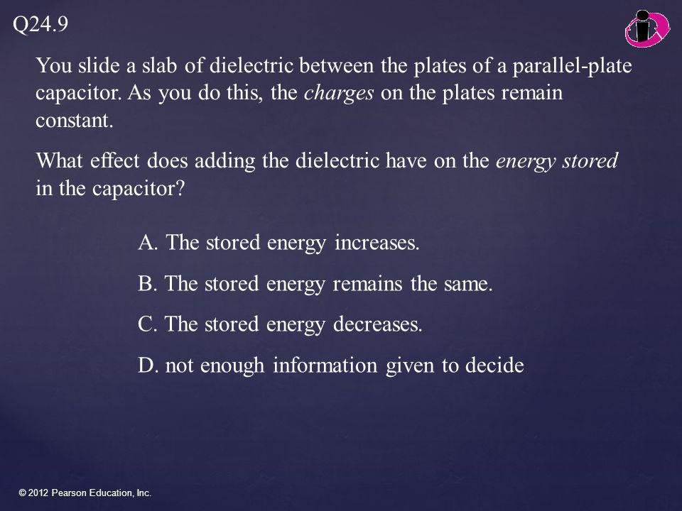 © 2012 Pearson Education, Inc. You slide a slab of dielectric between the plates of a parallel-plate capacitor. As you do this, the charges on the pla