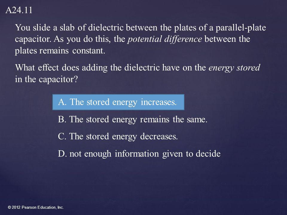 © 2012 Pearson Education, Inc. You slide a slab of dielectric between the plates of a parallel-plate capacitor. As you do this, the potential differen