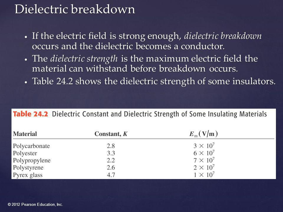 © 2012 Pearson Education, Inc. Dielectric breakdown If the electric field is strong enough, dielectric breakdown occurs and the dielectric becomes a c