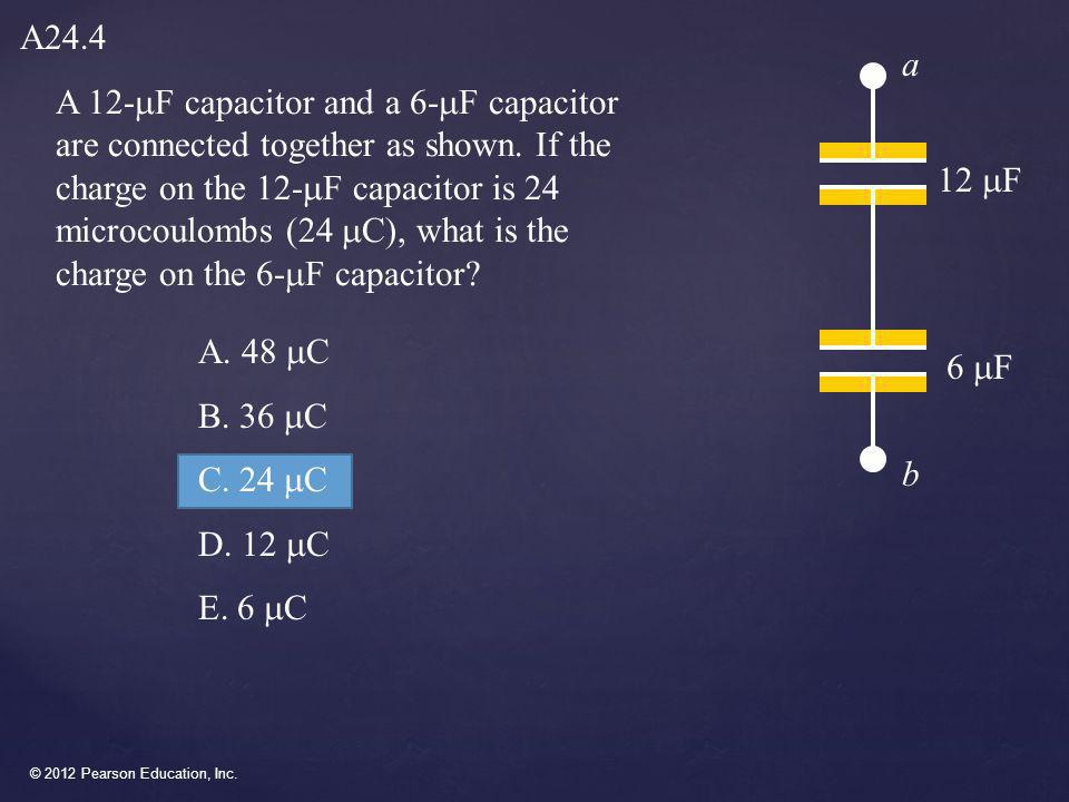 © 2012 Pearson Education, Inc. A 12-  F capacitor and a 6-  F capacitor are connected together as shown. If the charge on the 12-  F capacitor is 2