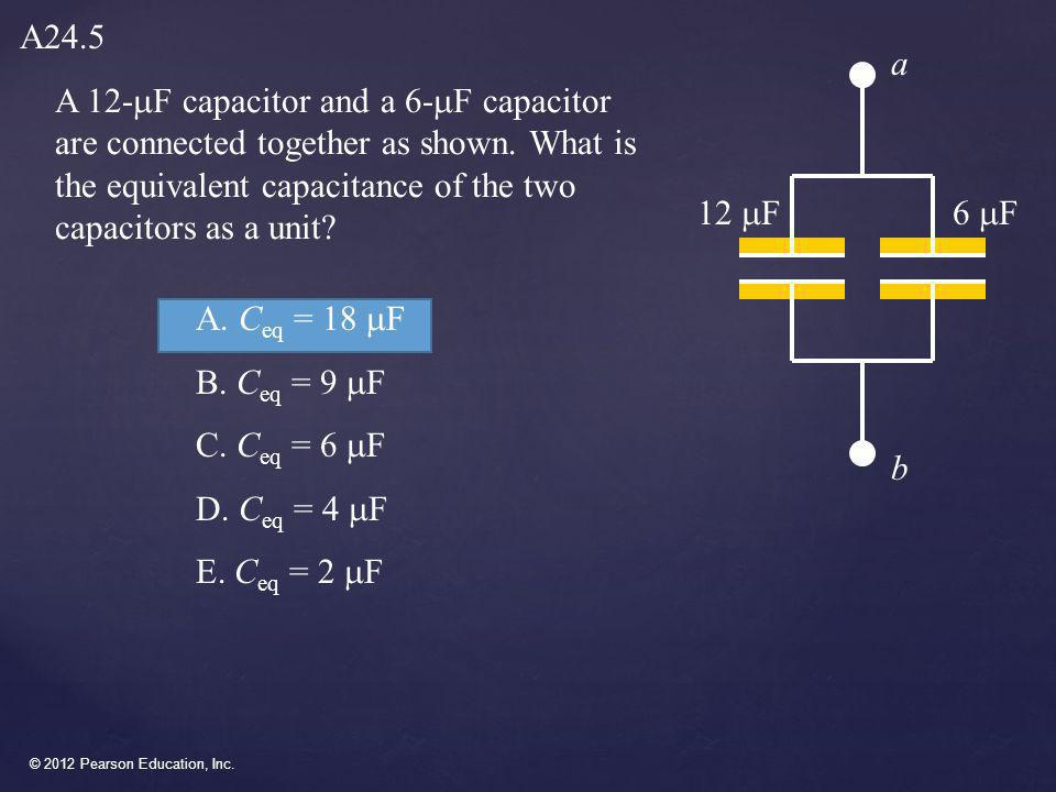 © 2012 Pearson Education, Inc. A 12-  F capacitor and a 6-  F capacitor are connected together as shown. What is the equivalent capacitance of the t