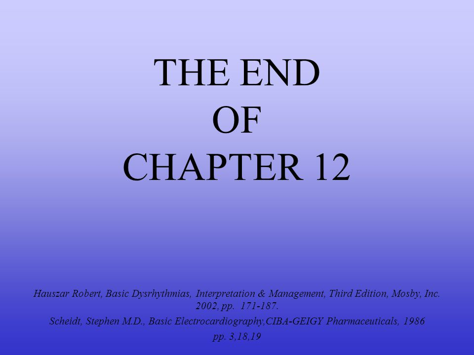 THE END OF CHAPTER 12 Hauszar Robert, Basic Dysrhythmias, Interpretation & Management, Third Edition, Mosby, Inc. 2002, pp. 171-187. Scheidt, Stephen