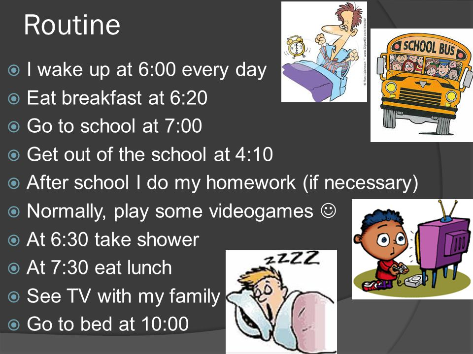 Routine  I wake up at 6:00 every day  Eat breakfast at 6:20  Go to school at 7:00  Get out of the school at 4:10  After school I do my homework (if necessary)  Normally, play some videogames  At 6:30 take shower  At 7:30 eat lunch  See TV with my family  Go to bed at 10:00