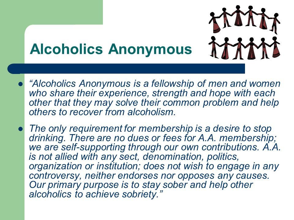 Alcoholics Anonymous Alcoholics Anonymous is a fellowship of men and women who share their experience, strength and hope with each other that they may solve their common problem and help others to recover from alcoholism.