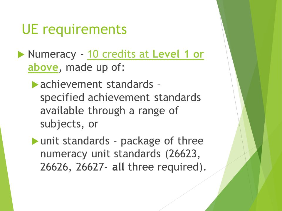 UE requirements  Numeracy - 10 credits at Level 1 or above, made up of:10 credits at Level 1 or above  achievement standards – specified achievement standards available through a range of subjects, or  unit standards - package of three numeracy unit standards (26623, 26626, 26627- all three required).