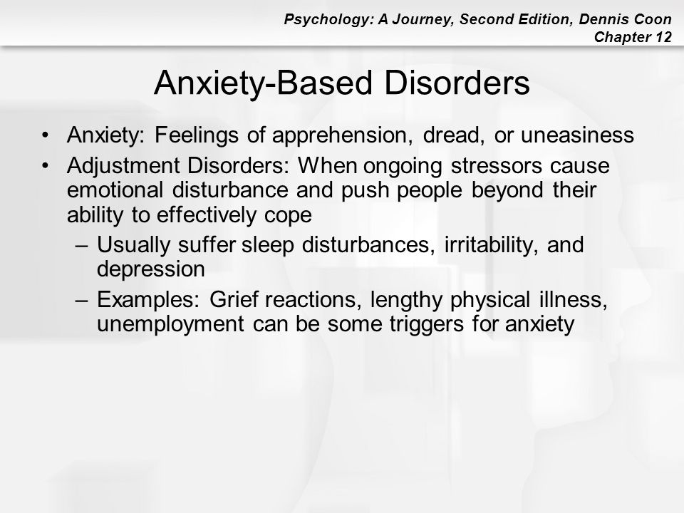 Psychology: A Journey, Second Edition, Dennis Coon Chapter 12 Anxiety-Based Disorders Anxiety: Feelings of apprehension, dread, or uneasiness Adjustme
