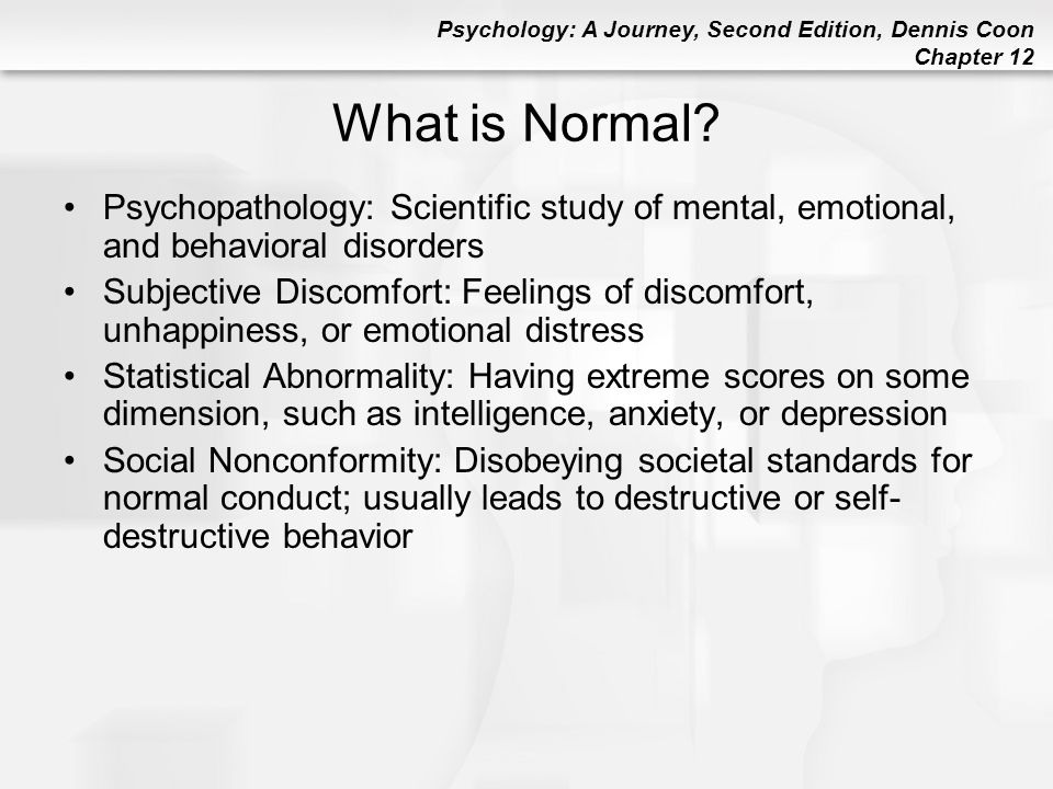 Psychology: A Journey, Second Edition, Dennis Coon Chapter 12 What is Normal? Psychopathology: Scientific study of mental, emotional, and behavioral d
