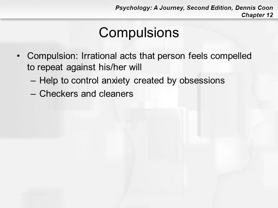 Psychology: A Journey, Second Edition, Dennis Coon Chapter 12 Compulsions Compulsion: Irrational acts that person feels compelled to repeat against hi
