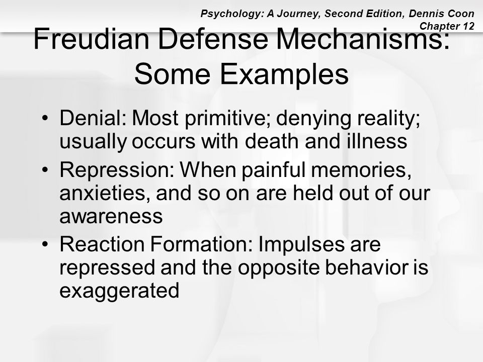 Psychology: A Journey, Second Edition, Dennis Coon Chapter 12 Freudian Defense Mechanisms: Some Examples Denial: Most primitive; denying reality; usua