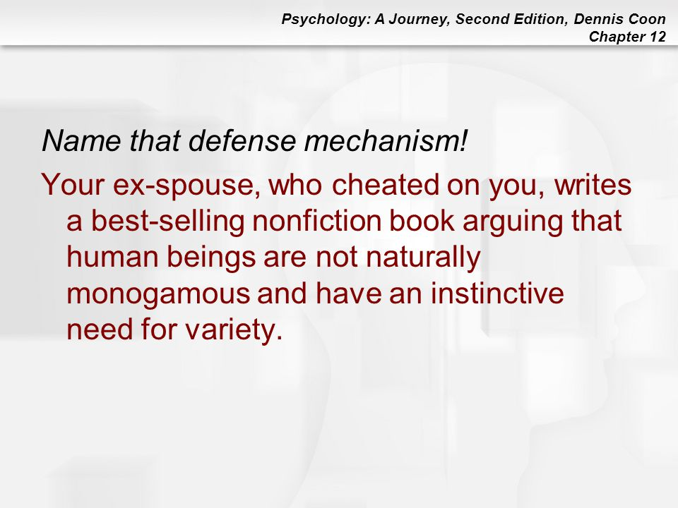 Psychology: A Journey, Second Edition, Dennis Coon Chapter 12 Name that defense mechanism! Your ex-spouse, who cheated on you, writes a best-selling n