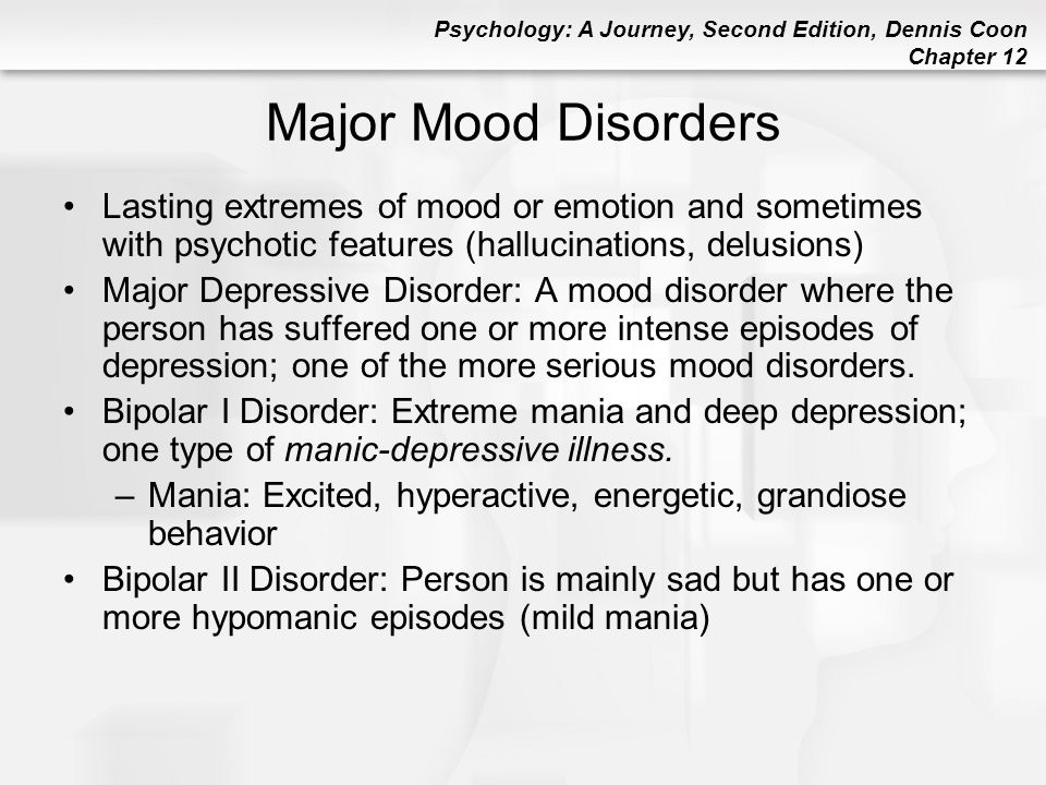 Psychology: A Journey, Second Edition, Dennis Coon Chapter 12 Major Mood Disorders Lasting extremes of mood or emotion and sometimes with psychotic fe