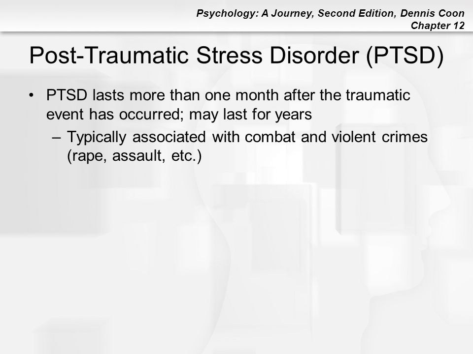 Psychology: A Journey, Second Edition, Dennis Coon Chapter 12 Post-Traumatic Stress Disorder (PTSD) PTSD lasts more than one month after the traumatic