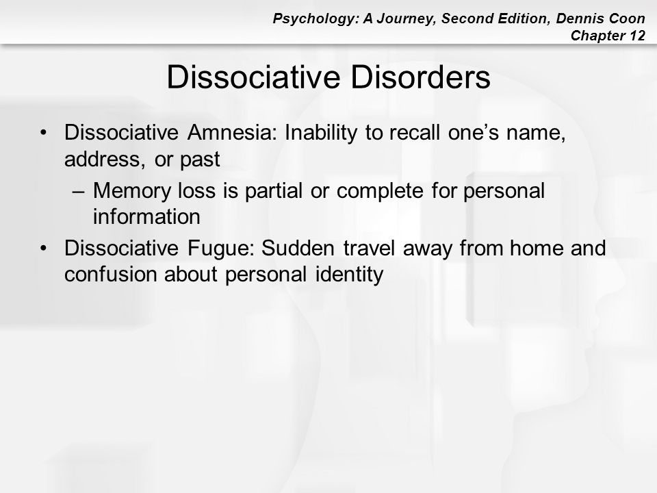 Psychology: A Journey, Second Edition, Dennis Coon Chapter 12 Dissociative Disorders Dissociative Amnesia: Inability to recall one's name, address, or