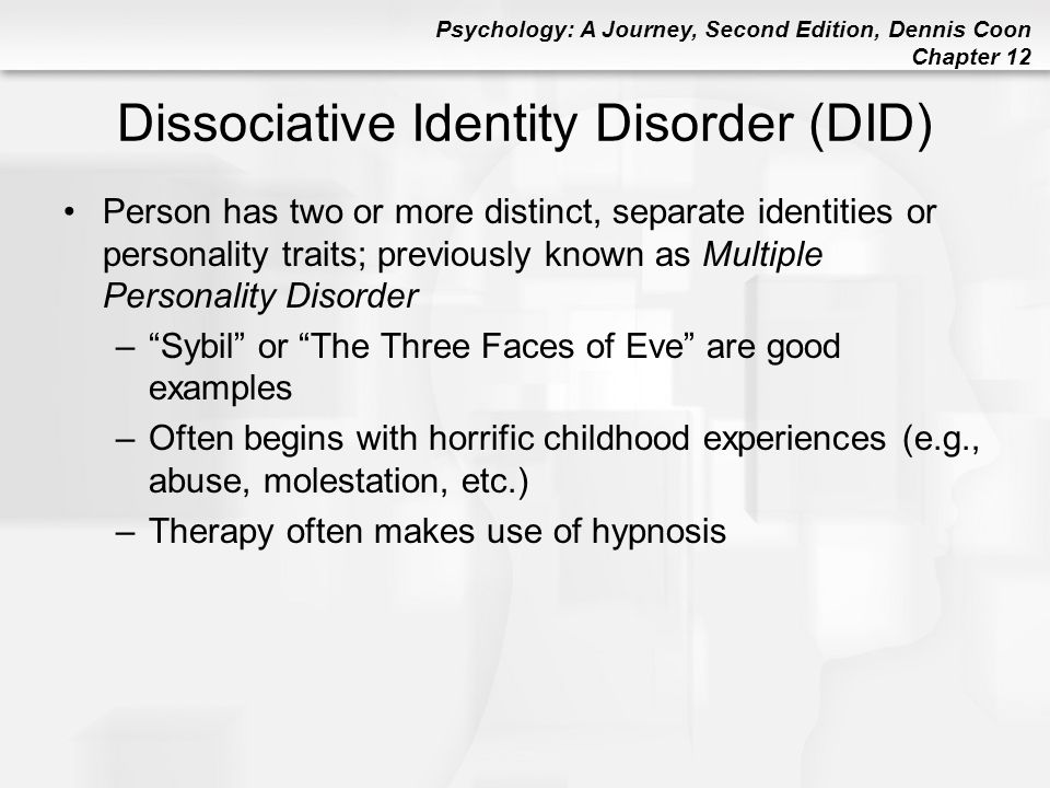 Psychology: A Journey, Second Edition, Dennis Coon Chapter 12 Dissociative Identity Disorder (DID) Person has two or more distinct, separate identitie