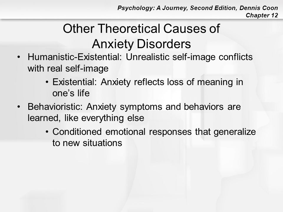 Psychology: A Journey, Second Edition, Dennis Coon Chapter 12 Other Theoretical Causes of Anxiety Disorders Humanistic-Existential: Unrealistic self-i