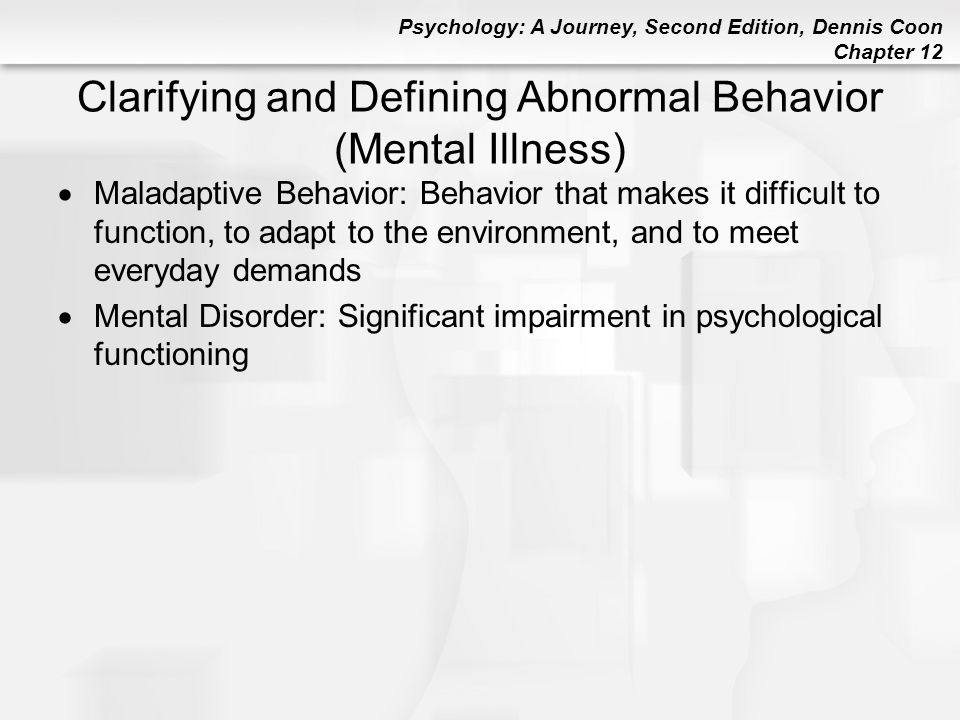 Psychology: A Journey, Second Edition, Dennis Coon Chapter 12 Clarifying and Defining Abnormal Behavior (Mental Illness)  Maladaptive Behavior: Behav