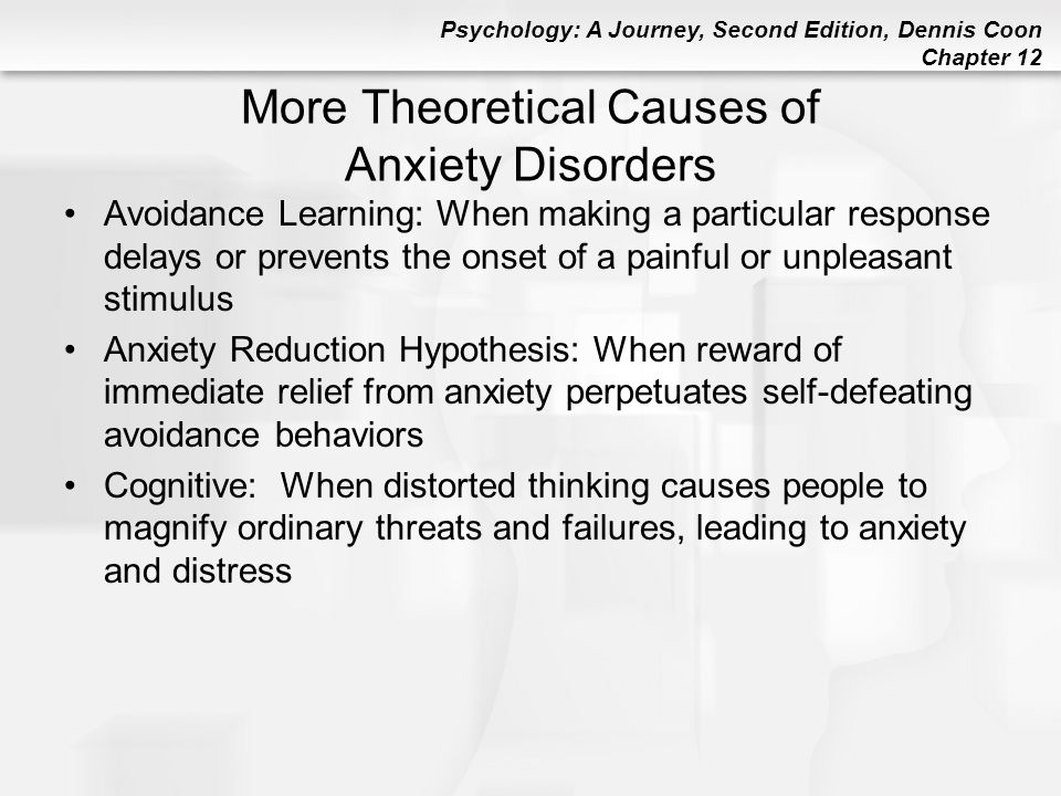 Psychology: A Journey, Second Edition, Dennis Coon Chapter 12 More Theoretical Causes of Anxiety Disorders Avoidance Learning: When making a particula