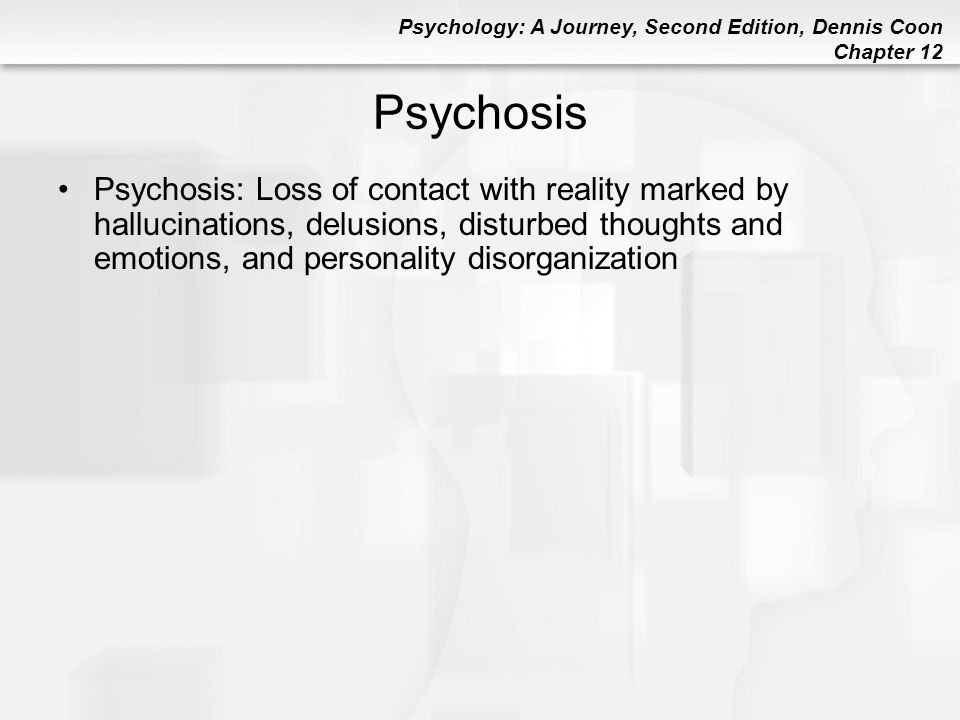 Psychology: A Journey, Second Edition, Dennis Coon Chapter 12 Psychosis Psychosis: Loss of contact with reality marked by hallucinations, delusions, d