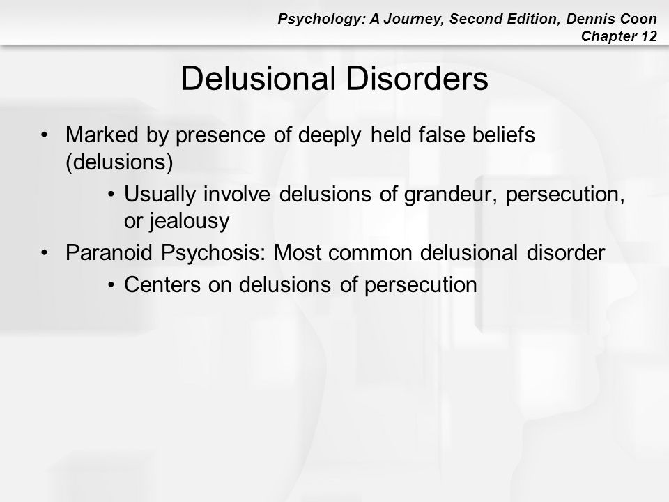Psychology: A Journey, Second Edition, Dennis Coon Chapter 12 Delusional Disorders Marked by presence of deeply held false beliefs (delusions) Usually
