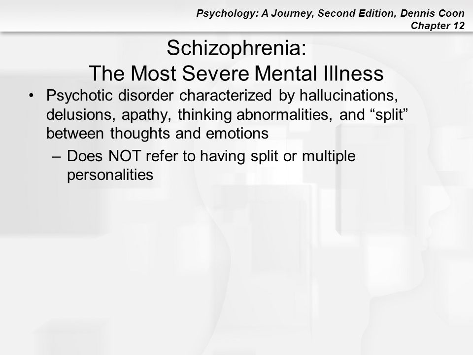 Psychology: A Journey, Second Edition, Dennis Coon Chapter 12 Schizophrenia: The Most Severe Mental Illness Psychotic disorder characterized by halluc