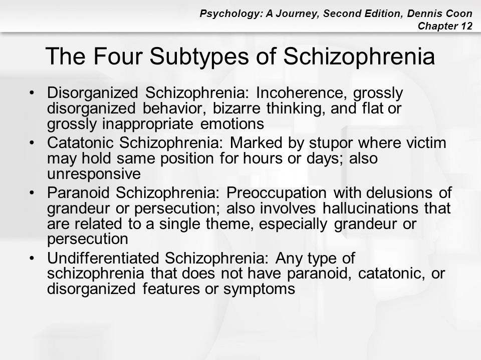 Psychology: A Journey, Second Edition, Dennis Coon Chapter 12 The Four Subtypes of Schizophrenia Disorganized Schizophrenia: Incoherence, grossly diso