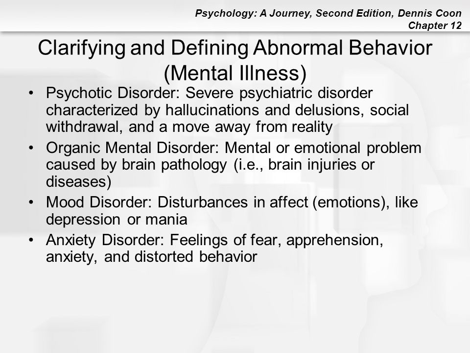 Psychology: A Journey, Second Edition, Dennis Coon Chapter 12 Clarifying and Defining Abnormal Behavior (Mental Illness) Psychotic Disorder: Severe ps