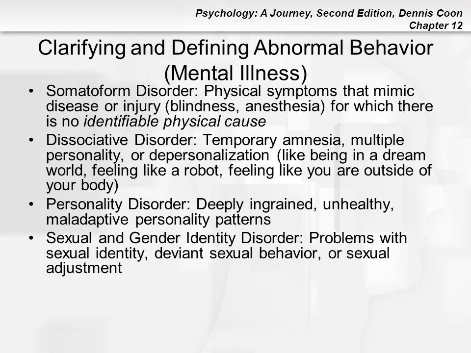 Psychology: A Journey, Second Edition, Dennis Coon Chapter 12 Clarifying and Defining Abnormal Behavior (Mental Illness) Somatoform Disorder: Physical