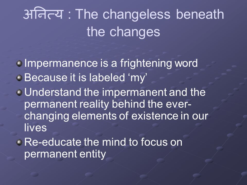 अनित्य : The changeless beneath the changes Impermanence is a frightening word Because it is labeled 'my' Understand the impermanent and the permanent reality behind the ever- changing elements of existence in our lives Re-educate the mind to focus on permanent entity