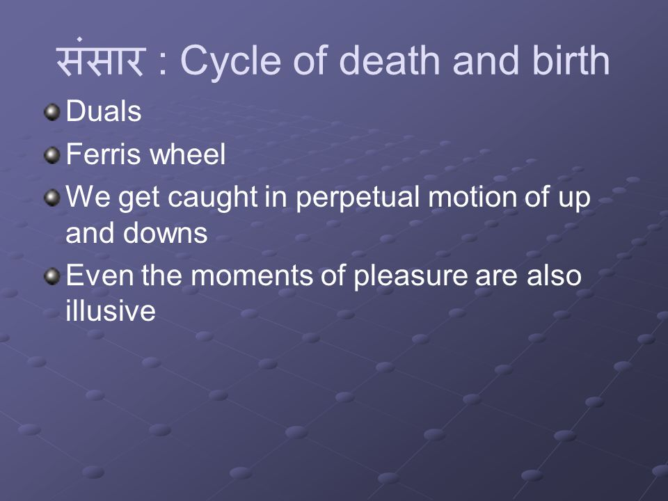 संसार : Cycle of death and birth Duals Ferris wheel We get caught in perpetual motion of up and downs Even the moments of pleasure are also illusive