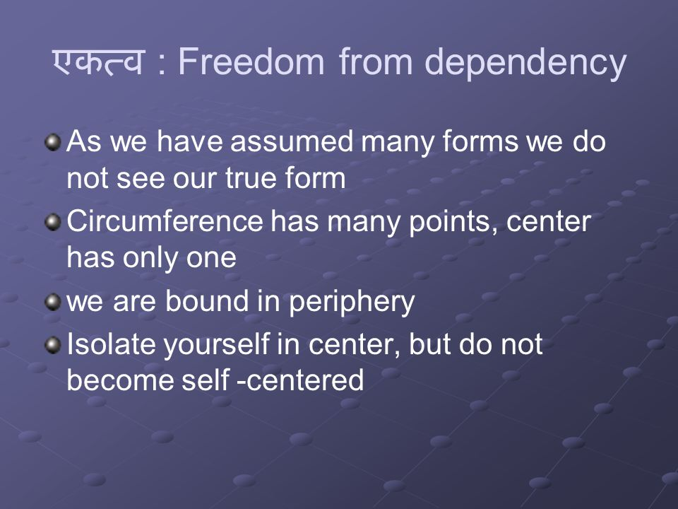 एकत्व : Freedom from dependency As we have assumed many forms we do not see our true form Circumference has many points, center has only one we are bound in periphery Isolate yourself in center, but do not become self -centered