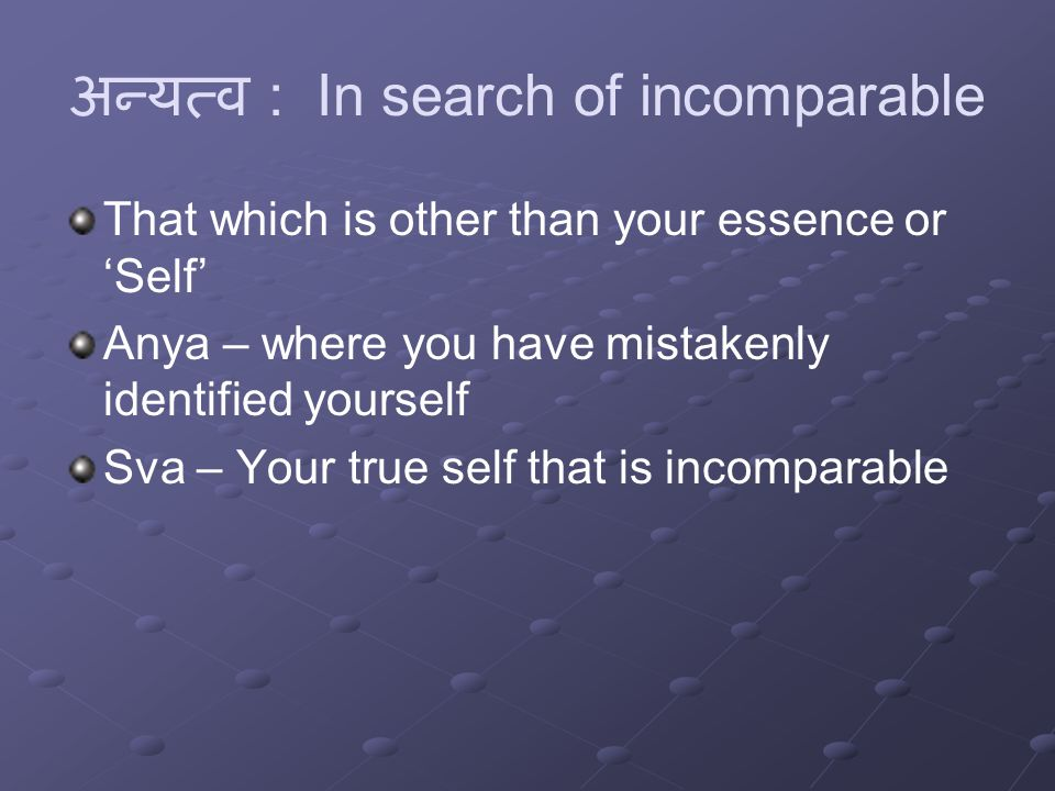 अन्यत्व : In search of incomparable That which is other than your essence or 'Self' Anya – where you have mistakenly identified yourself Sva – Your true self that is incomparable