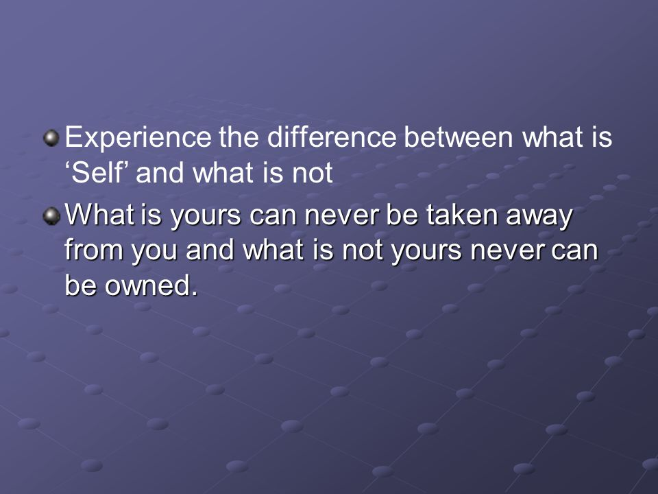 Experience the difference between what is 'Self' and what is not What is yours can never be taken away from you and what is not yours never can be owned.